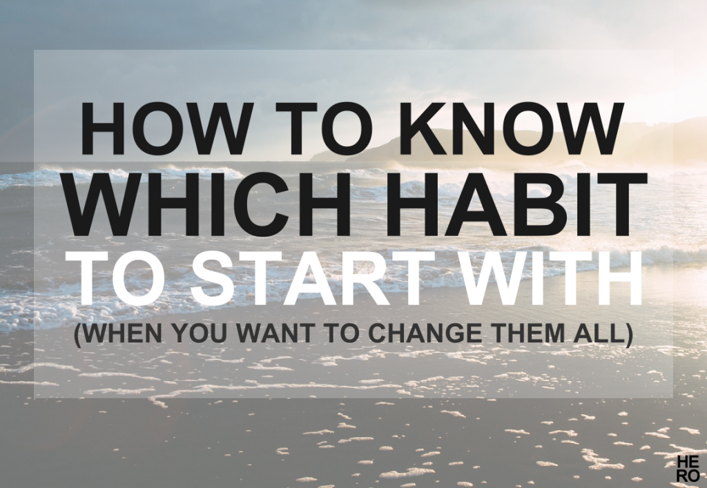 How to Know Which Habit to Start With (When You Want to Change Them All)